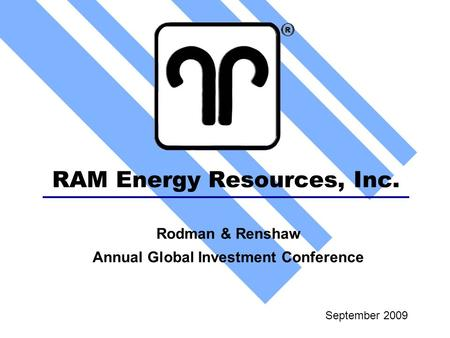 RAM Energy Resources, Inc. September 2009 Rodman & Renshaw Annual Global Investment Conference.