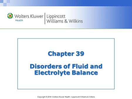 Copyright © 2014 Wolters Kluwer Health | Lippincott Williams & Wilkins Chapter 39 Disorders of Fluid and Electrolyte Balance.