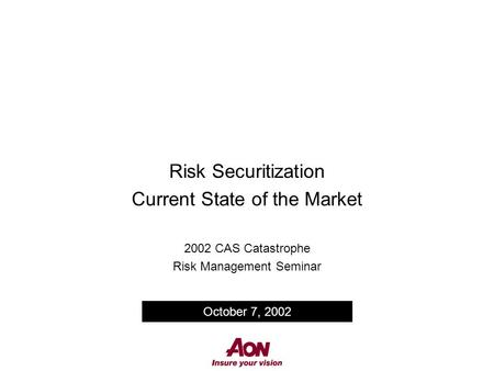 Risk Securitization Current State of the Market 2002 CAS Catastrophe Risk Management Seminar October 7, 2002.