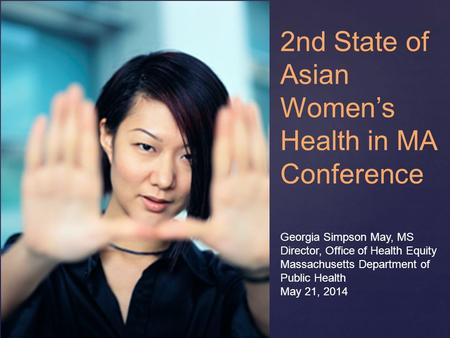 { Georgia Simpson May, MS Director, Office of Health Equity Massachusetts Department of Public Health May 21, 2014 2nd State of Asian Women's Health in.