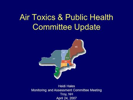 Air Toxics & Public Health Committee Update Heidi Hales Monitoring and Assessment Committee Meeting Troy, NH April 24, 2007.