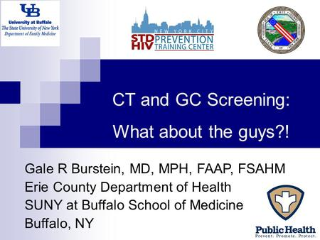 CT and GC Screening: What about the guys?! Gale R Burstein, MD, MPH, FAAP, FSAHM Erie County Department of Health SUNY at Buffalo School of Medicine Buffalo,