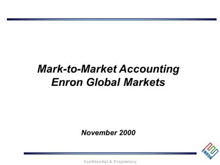 Confidential & Proprietary Mark-to-Market Accounting Enron Global Markets November 2000.