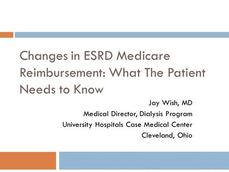 Changes in ESRD Medicare Reimbursement: What The Patient Needs to Know Jay Wish, MD Medical Director, Dialysis Program University Hospitals Case Medical.