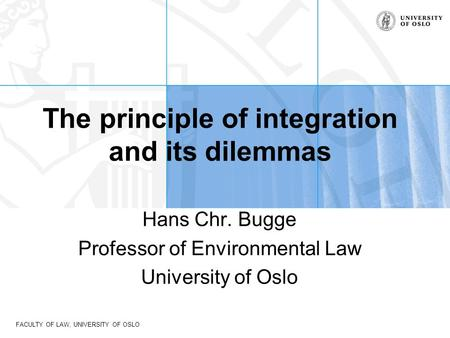 FACULTY OF LAW, UNIVERSITY OF OSLO The principle of integration and its dilemmas Hans Chr. Bugge Professor of Environmental Law University of Oslo.