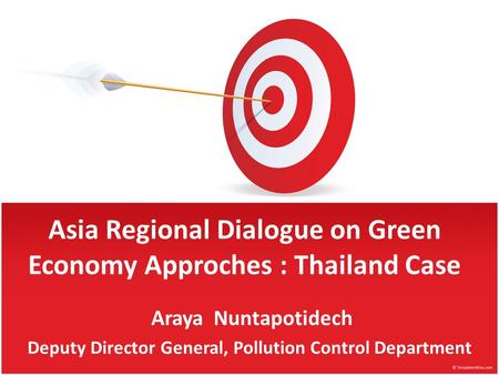 Asia Regional Dialogue on Green Economy Approches : Thailand Case Araya Nuntapotidech Deputy Director General, Pollution Control Department.