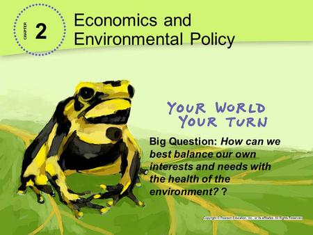 2 Economics and Environmental Policy CHAPTER Big Question: How can we best balance our own interests and needs with the health of the environment? ?