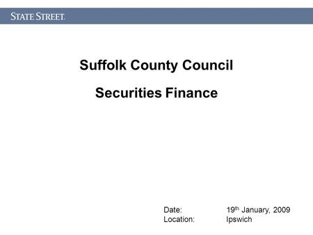 Suffolk County Council Securities Finance Date: 19 th January, 2009 Location: Ipswich.