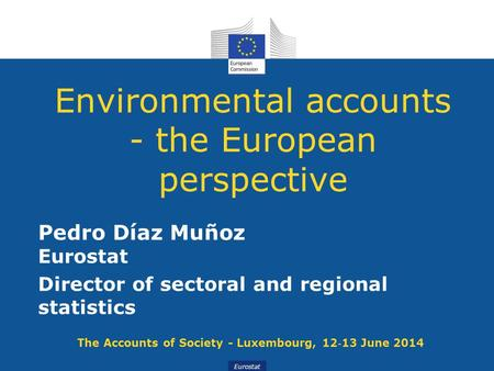 Eurostat Environmental accounts - the European perspective Pedro Díaz Muñoz Eurostat Director of sectoral and regional statistics The Accounts of Society.