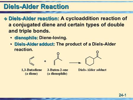 24-1 Diels-Alder Reaction  Diels-Alder reaction:  Diels-Alder reaction: A cycloaddition reaction of a conjugated diene and certain types of double and.