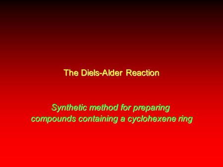 The Diels-Alder Reaction Synthetic method for preparing compounds containing a cyclohexene ring.