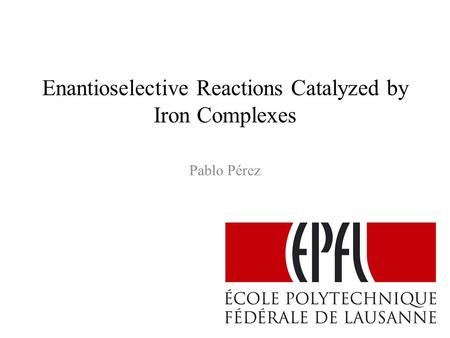 Enantioselective Reactions Catalyzed by Iron Complexes Pablo Pérez.