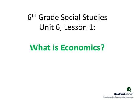6 th Grade Social Studies Unit 6, Lesson 1: What is Economics? 1.
