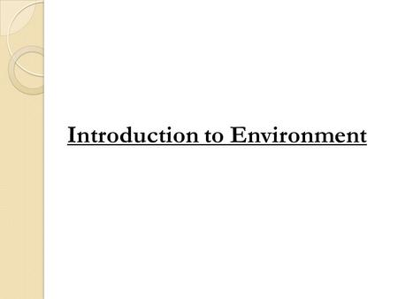 Introduction to Environment. Environment : from the French word 'environner '- to encircle or surround Whatever is around us constitutes our Environment.