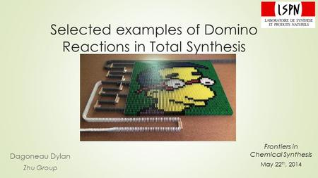 Selected examples of Domino Reactions in Total Synthesis Dagoneau Dylan Zhu Group Frontiers in Chemical Synthesis May 22 th, 2014.