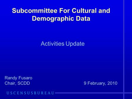 Subcommittee For Cultural and Demographic Data Activities Update Randy Fusaro Chair, SCDD9 February, 2010.