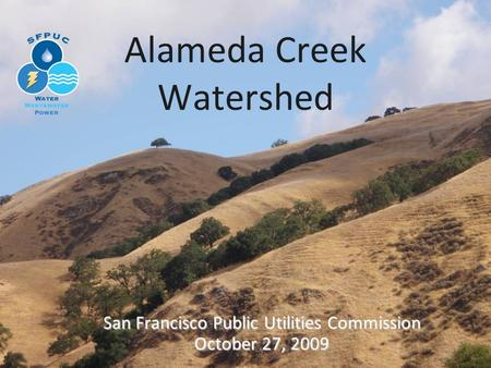 Alameda Creek Watershed San Francisco Public Utilities Commission October 27, 2009.