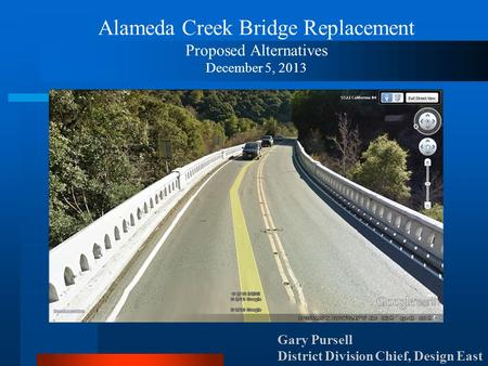 Alameda Creek Bridge Replacement Proposed Alternatives December 5, 2013 Gary Pursell District Division Chief, Design East.