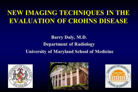 NEW IMAGING TECHNIQUES IN THE EVALUATION OF CROHNS DISEASE Barry Daly, M.D. Department of Radiology University of Maryland School of Medicine.