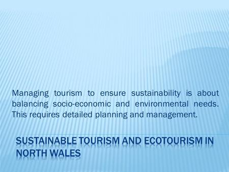 Managing tourism to ensure sustainability is about balancing socio-economic and environmental needs. This requires detailed planning and management.