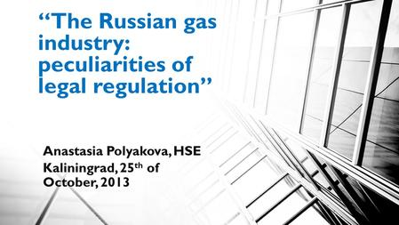 """The Russian gas industry: peculiarities of legal regulation"" Anastasia Polyakova, HSE Kaliningrad, 25 th of October, 2013."