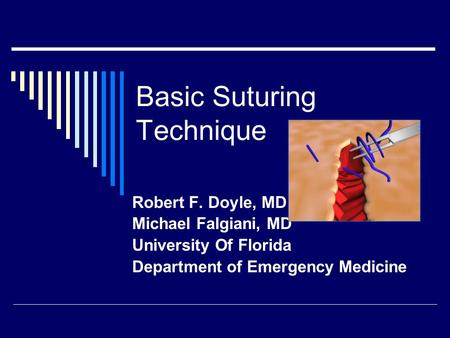 Basic Suturing Technique Robert F. Doyle, MD Michael Falgiani, MD University Of Florida Department of Emergency Medicine.