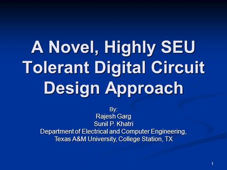 A Novel, Highly SEU Tolerant Digital Circuit Design Approach By: Rajesh Garg Sunil P. Khatri Department of Electrical and Computer Engineering, Texas A&M.