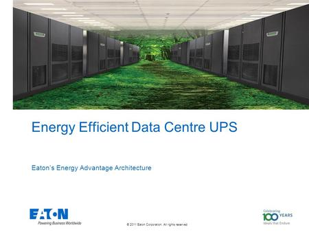 © 2011 Eaton Corporation. All rights reserved. Energy Efficient Data Centre UPS Eaton's Energy Advantage Architecture.