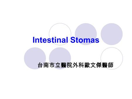 Intestinal Stomas 台南市立醫院外科歐文傑醫師. Intestinal Stoma The word ostomy comes from the Latin word ostium, meaning mouth or opening The word stoma comes from.