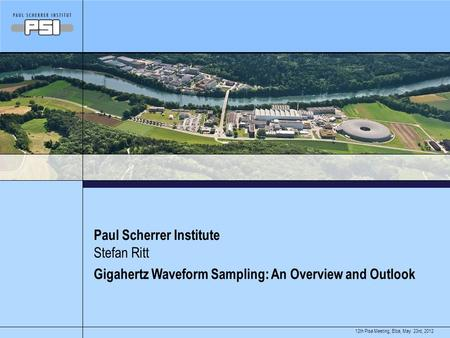 May 23rd, 201212th Pisa Meeting, Elba, Paul Scherrer Institute Gigahertz Waveform Sampling: An Overview and Outlook Stefan Ritt.