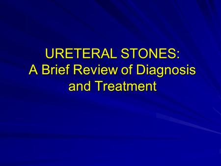 URETERAL STONES: A Brief Review of Diagnosis and Treatment