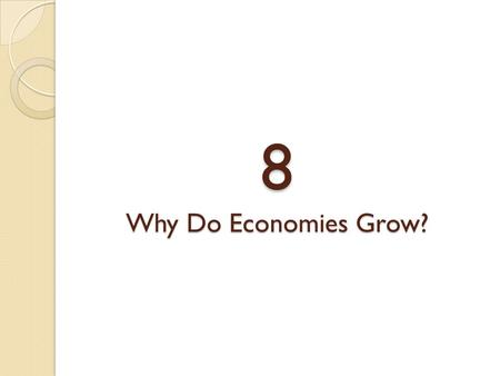 8 Why Do Economies Grow?. ECONOMIC GROWTH RATES capital deepening Increases in the stock of capital per worker. technological progress More efficient.