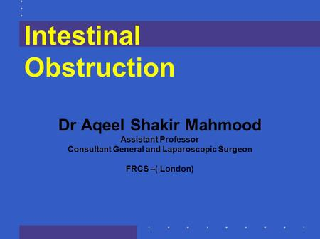 Intestinal Obstruction Dr Aqeel Shakir Mahmood Assistant Professor Consultant General and Laparoscopic Surgeon FRCS –( London)