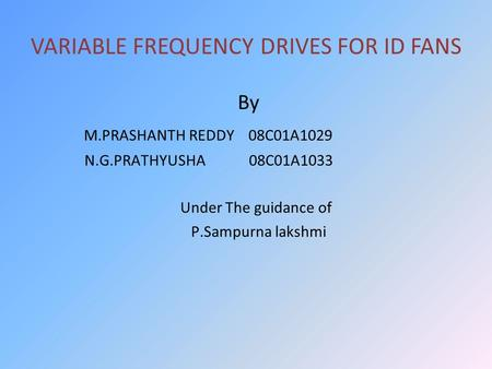 VARIABLE FREQUENCY DRIVES FOR ID FANS By M.PRASHANTH REDDY 08C01A1029 N.G.PRATHYUSHA 08C01A1033 Under The guidance of P.Sampurna lakshmi.