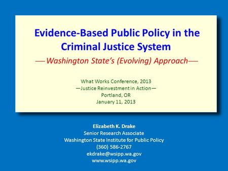 Evidence-Based Public Policy in the Criminal Justice System  Washington State's (Evolving) Approach  What Works Conference, 2013 —Justice Reinvestment.