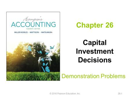 Chapter 26 Capital Investment Decisions Demonstration Problems © 2016 Pearson Education, Inc.26-1.