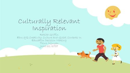 Culturally Relevant Inspiration Rakita Griffin EDU 692 Creativity Culture and Global Contexts In Education Decision Making Thinh Nguyen June 22, 2015.