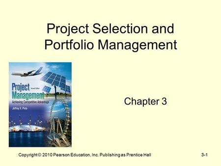 3-1Copyright © 2010 Pearson Education, Inc. Publishing as Prentice Hall Project Selection and Portfolio Management Chapter 3.
