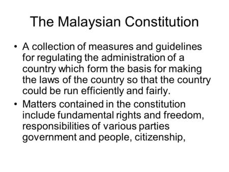 The Malaysian Constitution A collection of measures and guidelines for regulating the administration of a country which form the basis for making the laws.
