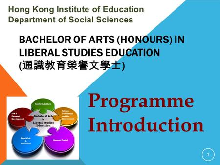 BACHELOR OF ARTS (HONOURS) IN LIBERAL STUDIES EDUCATION ( 通識教育榮譽文學士 ) Hong Kong Institute of Education Department of Social Sciences 1 Programme Introduction.