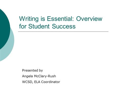 Writing is Essential: Overview for Student Success Presented by Angela McClary-Rush WCSD, ELA Coordinator.