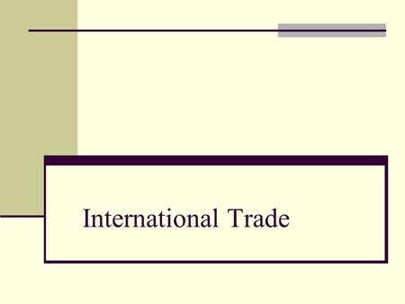 International Trade. Basis for International Trade The theory of absolute advantage - the advantage a nation has over other nations in the production.