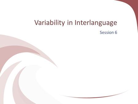 Variability in Interlanguage Session 6. Variability Variability refers to cases where a second language learner uses two or more linguistic variants to.