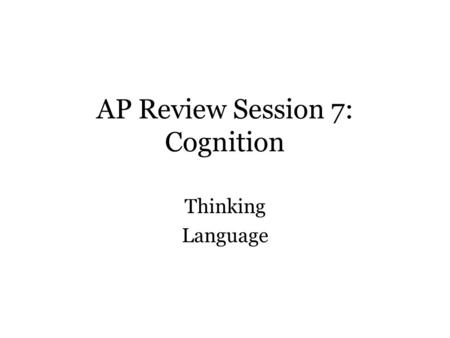 AP Review Session 7: Cognition Thinking Language.