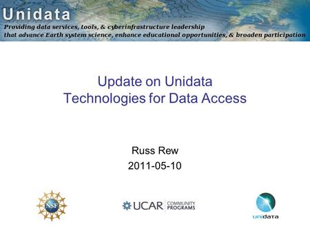 Update on Unidata Technologies for Data Access Russ Rew 2011-05-10.