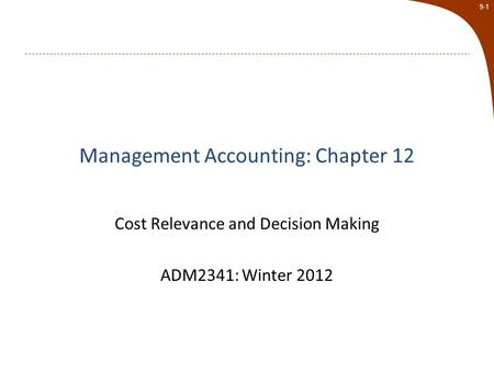 9-1 Management Accounting: Chapter 12 Cost Relevance and Decision Making ADM2341: Winter 2012.