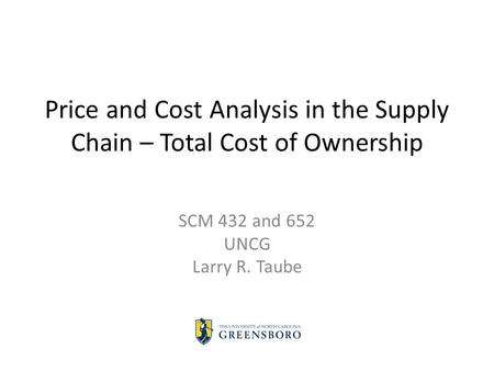 Price and Cost Analysis in the Supply Chain – Total Cost of Ownership SCM 432 and 652 UNCG Larry R. Taube.