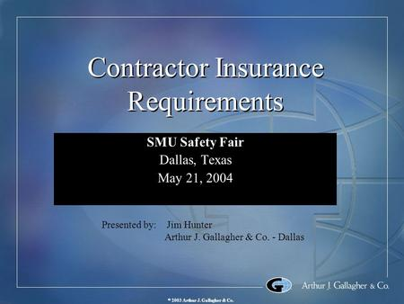  2003 Arthur J. Gallagher & Co. Contractor Insurance Requirements SMU Safety Fair Dallas, Texas May 21, 2004 SMU Safety Fair Dallas, Texas May 21, 2004.