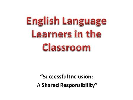 """Successful Inclusion: A Shared Responsibility"". Inclusion Ideas for ELL Students That Work."