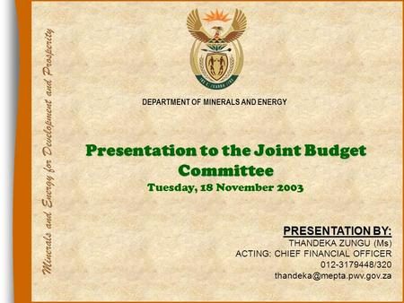 1 DEPARTMENT OF MINERALS AND ENERGY Presentation to the Joint Budget Committee Presentation to the Joint Budget Committee Tuesday, 18 November 2003 PRESENTATION.